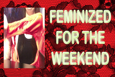 FEMINIZED FOR THE WEEKEND
