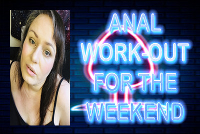 ANAL WORK OUT FOR THE WEEKEND